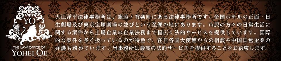 大江洋平法律事務所は、東京・日比谷にある法律事務所です。帝国ホテルの正面・日生劇場及び東京宝塚劇場の並びという至便の地にあります。市民の方々の日常生活に関する案件から上場企業の企業法務まで幅広く法的サービスを提供しています。国際的な案件を多く扱っているのが特色で、在日各国大使館からの相談や中国国営企業の弁護も務めています。当事務所は最高の法的サービスを提供することをお約束します。